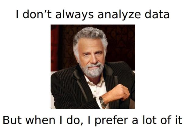 The most interesting man in the worlds says: I don't always analyze data, but when I do, I prefer a lot of it