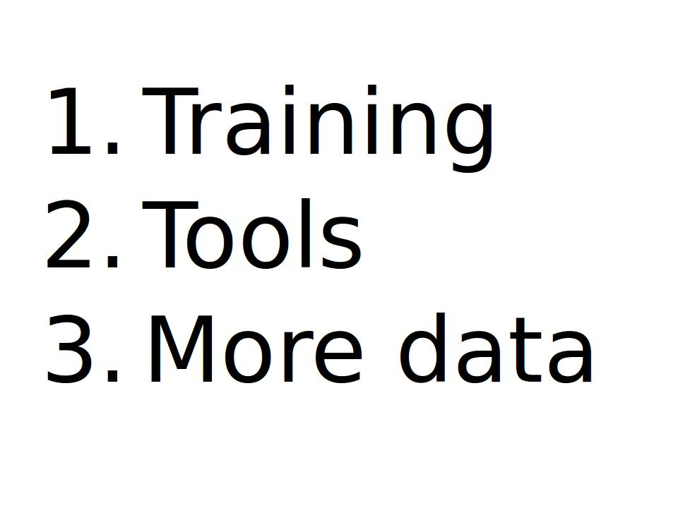 Bullett points: 1. Training, 2. Tools, 3. More data.