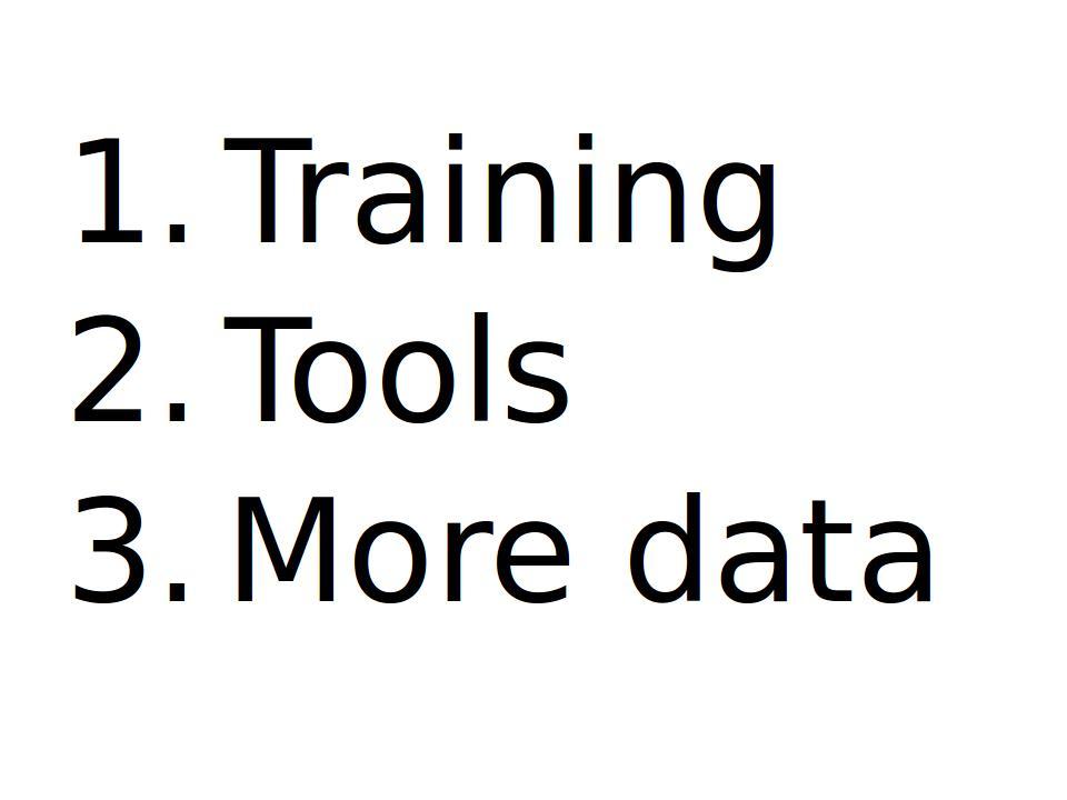 Bullett points: 1. Training, 2. Tools, 3. More data.